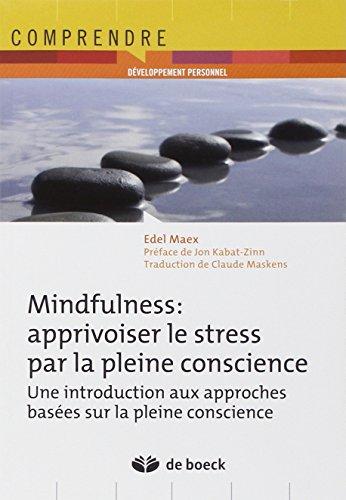 Mindfulness : apprivoiser le stress par la pleine conscience : Une introduction aux approches basées sur la pleine conscience par Edel Maex