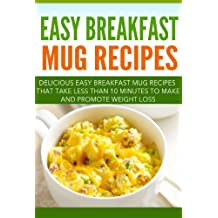 Easy Breakfast Mug Recipes: Delicious Easy Breakfast Mug Recipes That Take Less Than 10 Minutes To Make And Promote Weight Loss (English Edition)