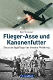Flieger-Asse und Kanonenfutter: Deutsche Jagdflieger im Zweiten Weltkrieg