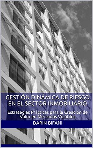 Gestión Dinámica de Riesgo en el Sector Inmobiliario: Estrategias Prácticas para la Creación de Valor en Mercados Volátiles por Darin Bifani