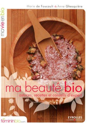 Ma Beauté Bio : astuces, recettes et conseils d'experts par Marie de Foucault, Anne Ghesquière