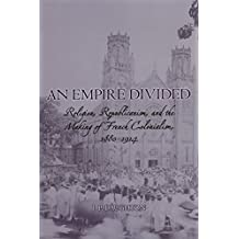 An Empire Divided: Religion, Republicanism, and the Making of French Colonialism, 1880-1914