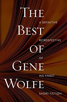 The Best of Gene Wolfe: A Definitive Retrospective of His Finest Short Fiction by [Wolfe, Gene]