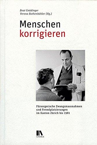 Menschen korrigieren: Fürsorgerische Zwangsmassnahmen und Fremdplatzierungen im Kanton Zürich bis 1981