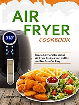 Air Fryer Cookbook: Quick, Easy and Delicious Air Fryer Recipes for Healthy and No-Fuss Cooking (English Edition) par [Lester, Christopher]