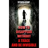 How to Disappear Without a Trace and Be Invisible? Erase Your Digital Footprint And Vanish Without A Trace: (Survival Guide) (English Edition)