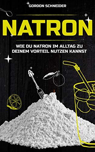 Natron: NaHCO3 im Haushalt -Das umfassende Praxishandbuch: Natron im Haushalt, zur Reinigung, Pflege, als Heilmittel und verschiedene Anwendungen in Küche, Bad und Garten.