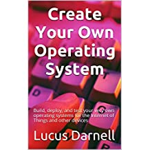 Create Your Own Operating System: Build, deploy, and test your very own operating systems for the Internet of Things and other devices (English Edition)