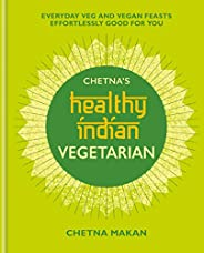 Chetna's Healthy Indian: Vegetarian: Everyday Veg and Vegan Feasts Effortlessly Good for