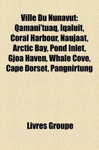 Ville Du Nunavut: Qamani'tuaq, Iqaluit, Coral Harbour, Naujaat, Arctic Bay, Pond Inlet, Gjoa Haven, Whale Cove, Cape Dorset, Pangnirtung -