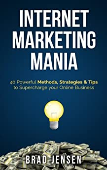 Internet Marketing Mania: 40 Powerful Methods, Strategies & Tips to Supercharge your Online Business by [Jensen, Brad]