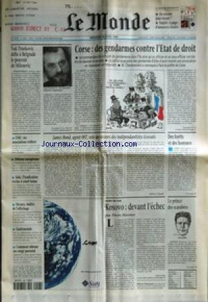 MONDE (LE) [No 16875] du 28/04/1999 - VUK DRASKOVIC DEFIE A BELGRADE LE POUVOIR DE MILOSEVIC - CORSE - DES GENDARMES CONTRE L'ETAT DE DROIT - JAMES BOND, AGENT 007, VOLE AU SECOURS DES INDEPENDANTISTES ECOSSAIS PAR PATRICE CLAUDE - DES FORETS ET DES HOMMES - KOSOVO - DEVANT L'ECHEC PAR PIERRE HASSNER - LE PRINCE DES SCARABEES - CMU - LES ASSOCIATIONS VEILLENT - DEFENSE EUROPEENNE - SIDA - L'ERADICATION EXCLUE A COURT TERME - DECAUX, MAITRE DE L'AFFICHAGE - GASTRONOMIE - COMMENT OBTENIR par Collectif