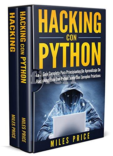 Hacking: 2 Libros En 1: La Guía Completa Para Principiantes De Aprendizaje De Hacking Ético Con Python Junto Con Ejemplos Prácticos & Guía Completa Del ... a la Piratería Informática y Prueba por Miles Price