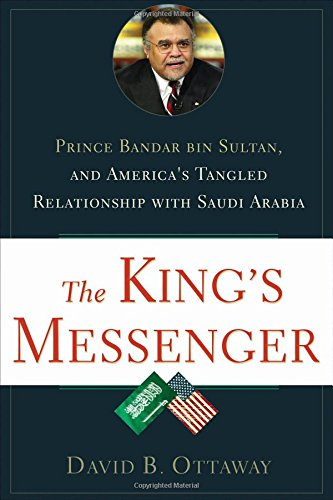 the-kings-messenger-prince-bandar-bin-sultan-and-americas-tangled-relationship-with-saudi-arabia