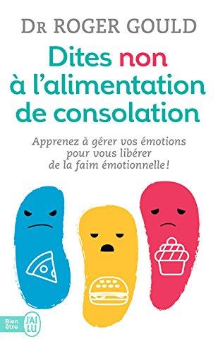 Dites non à l'alimentation de consolation: Apprenez à gérer vos émotions pour vous libérer de la faim émotionnelle (J'ai lu Bien-être t. 11410) par Dr Roger Gould