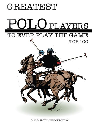 Greatest Polo Players to Ever Play the Game: Top 100 (English Edition) par  Alex Trost