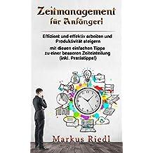 Zeitmanagement für Anfänger!  Effizient und effektiv arbeiten und Produktivität steigern mit diesen einfachen Tipps zu einer besseren Zeiteinteilung (inkl. Praxistipps!)