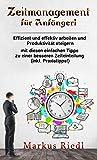 Zeitmanagement für Anfänger!  Effizient und effektiv arbeiten und Produktivität steigern mit diesen einfachen Tipps zu einer besseren Zeiteinteilung (inkl. Praxistipps!) (German Edition)