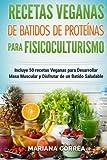 RECETAS VEGANAS De BATIDOS De PROTEINAS PARA FISICOCULTURISMO: Incluye 50 recetas Veganas para Desarrollar Masa Muscular y Disfrutar de un Batido Saludable