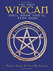 The Only Wiccan Spell Book You'll Ever Need: For Love, Happiness and Prosperity