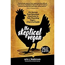 The Skeptical Vegan: My Journey from Notorious Meat Eater to Tofu-Munching Vegan - A Survival Guide
