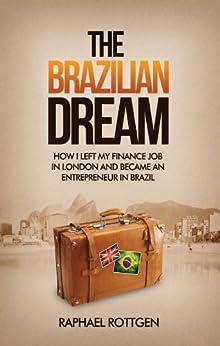 The Brazilian Dream: How I left my Finance Job in London and became an Entrepreneur in Brazil by [Rottgen, Raphael]