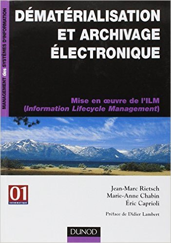 Dmatrialisation et archivage lectronique : Mise en oeuvre de l'ILM (Information Lifecycle Management) de Jean-Marc Rietsch,Marie-Anne Chabin,Eric-A Caprioli ( 10 novembre 2006 )