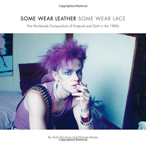 Some Wear Leather, Some Wear Lace: The Worldwide Compendium of Postpunk and Goth in the 1980s: Written by Andi Harriman, 2014 Edition, Publisher: Intellect [Paperback]