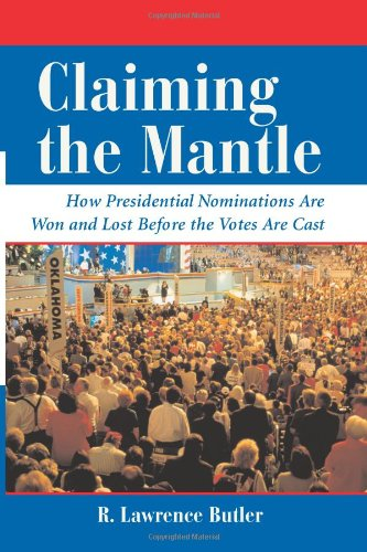 Claiming the Mantle: How Presidential Nominations Are Won and Lost Before the Votes Are Cast (Dilemmas in American Politics)