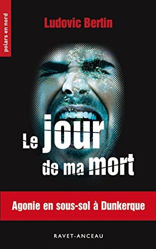 Le jour de ma mort: Agonie en sous-sol à Dunkerque (Polars en Nord t. 228) par Ludovic Bertin