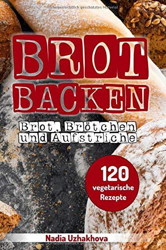 Brot Backen - Brot, Brötchen & Aufstriche: 120 vegetarische Rezepte - Brot Vegan Backen