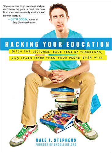 Hacking Your Education: Ditch the Lectures, Save Tens of Thousands, and Learn More Than Your Peers Ever Will (Education Hacking)