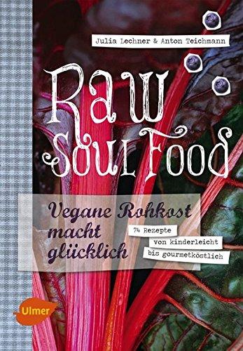 Raw Soul Food: Vegane Rohkost macht glücklich. 74 Rezepte von kinderleicht bis gourmetköstlich