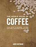 The World Atlas of Coffee: From Beans to Brewing -- Coffees Explored, Explained and Enjoyed: Written by James Hoffman, 2014 Edition, Publisher: Firefly Books [Hardcover]