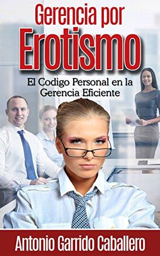 Gerencia por Erotismo: El Codigo Personal en la Gerencia Eficiente