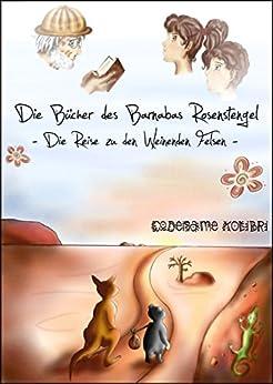 Die Reise zu den Weinenden Felsen (Die Bücher des Barnabas Rosenstengel - Band 1) von [Kolibri, Codename]
