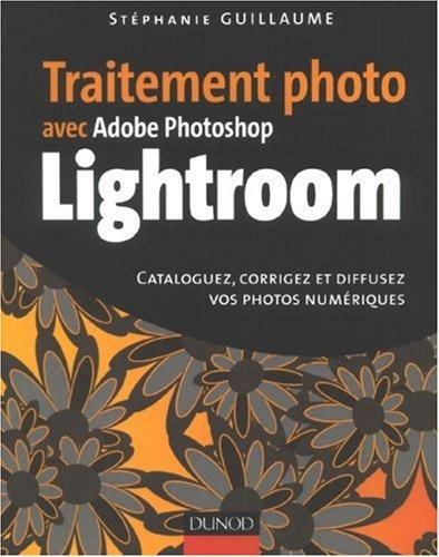 Traitement photo avec Adobe Photoshop Lightroom : Cataloguez, corrigez et diffusez vos photos numériques par Stéphanie Guillaume