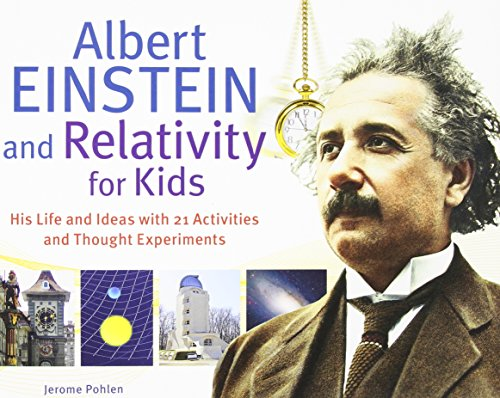 Albert Einstein and Relativity for Kids: His Life and Ideas with 21 Activities and Thought Experiments por Jerome Pohlen
