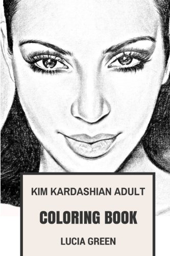 Kim Kardashian Adult Coloring Book: Reality Star and Model, Kanye Wests Woman and Beautiful Actress Inspired Adult Coloring Book (Kim Kardashian Books)