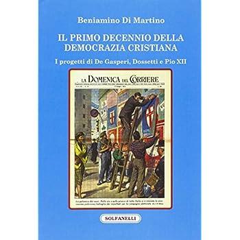 Il Primo Decennio Della Democrazia Cristiana. I Progetti Di De Gasperi, Dossetti E Pio Xii