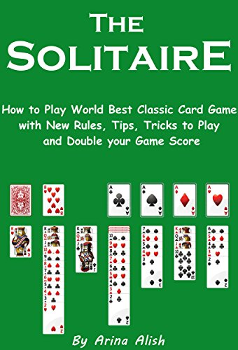 The Solitaire: How to Play World Best Classic Card Game with New Rules, Tips, Tricks to Play and Double your Game Score (English Edition) (Free Card Games-solitaire)