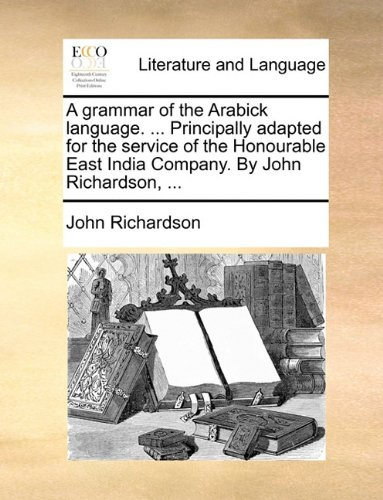 A grammar of the Arabick language. ... Principally adapted for the service of the Honourable East India Company. By John Richardson, ...