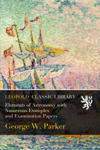 Elements of Astronomy with Numerous Examples and Examination Papers por George W. Parker