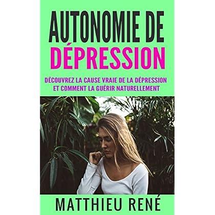 Autonomie de dépression: Découvrez la cause vraie de la dépression et comment la guérir naturellement