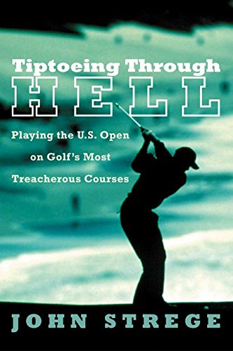 Tiptoeing Through Hell: Playing the U.S. Open on Golf's Most Treacherous Courses por John Strege