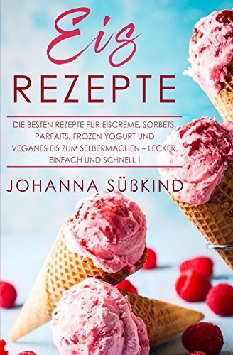 Eis Rezepte: Die besten Rezepte für Eiscreme, Sorbets, Parfaits, Frozen Yogurt und veganes Eis zum Selbermachen - lecker, einfach und schnell!