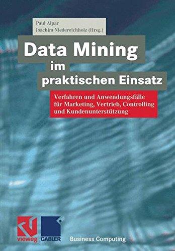 Data Mining im praktischen Einsatz: Verfahren und Anwendungsfälle für Marketing, Vertrieb, Controlling und Kundenunterstützung (XBusiness Computing) (Mining Engineering)