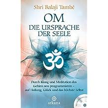 OM – Die Ursprache der Seele: Durch Klang und Meditation das Gehirn neu programmieren – auf Heilung , Glück und das höchste Selbst - Mit Meditations-CD -