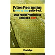 Python Programming: A Step by Step Guide Book. Learn PYTHON Programming Language in A Day! (English Edition)