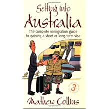 Getting Into Australia 3e: The Complete Immigration Guide to Gaining a Short or Long-Term Visa